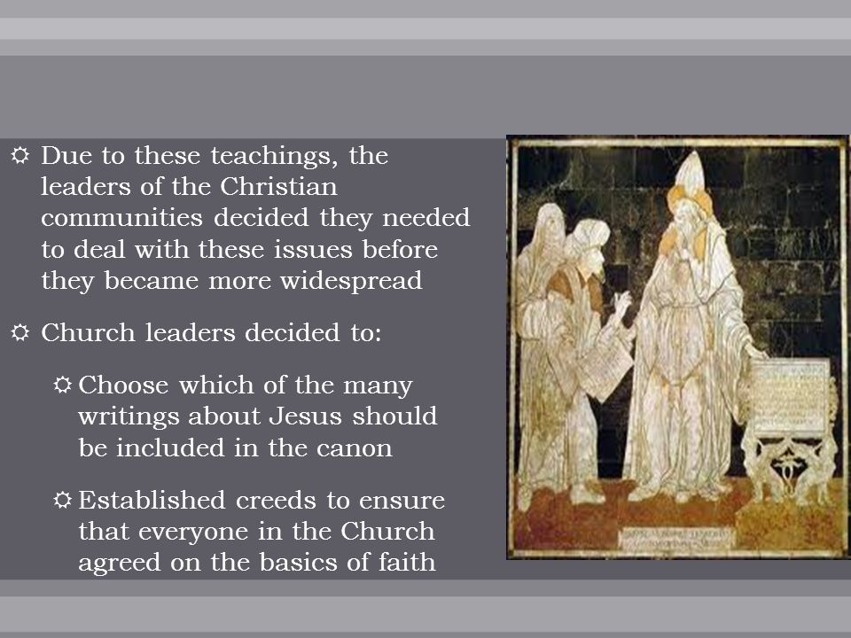  Due to these teachings, the leaders of the Christian communities decided they needed to deal with these issues before they became more widespread  Church leaders decided to:  Choose which of the many writings about Jesus should be included in the canon  Established creeds to ensure that everyone in the Church agreed on the basics of faith