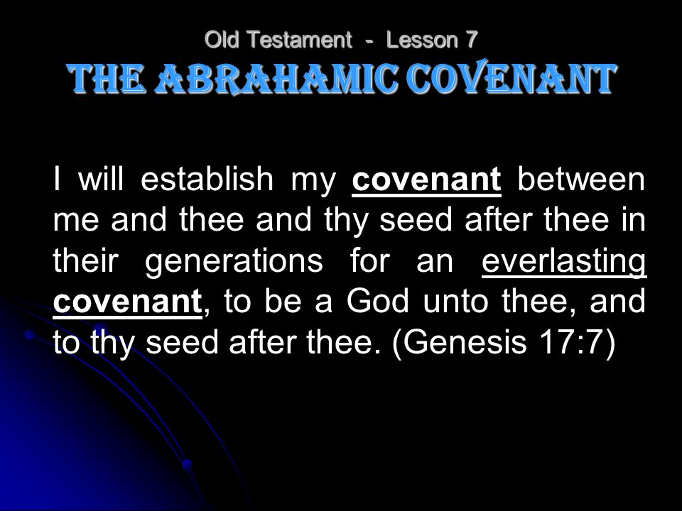 Old Testament - Lesson 7 The Abrahamic Covenant I will establish my covenant between me and thee and thy seed after thee in their generations for an e