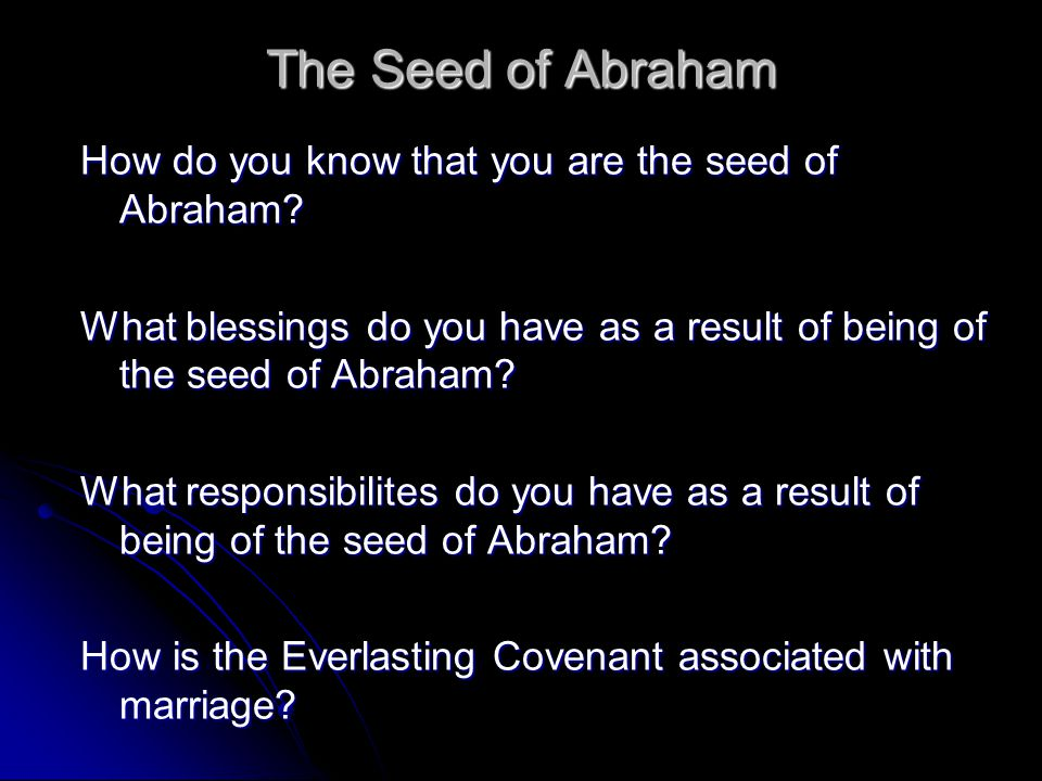 The Seed of Abraham How do you know that you are the seed of Abraham? What blessings do you have as a result of being of the seed of Abraham? What res