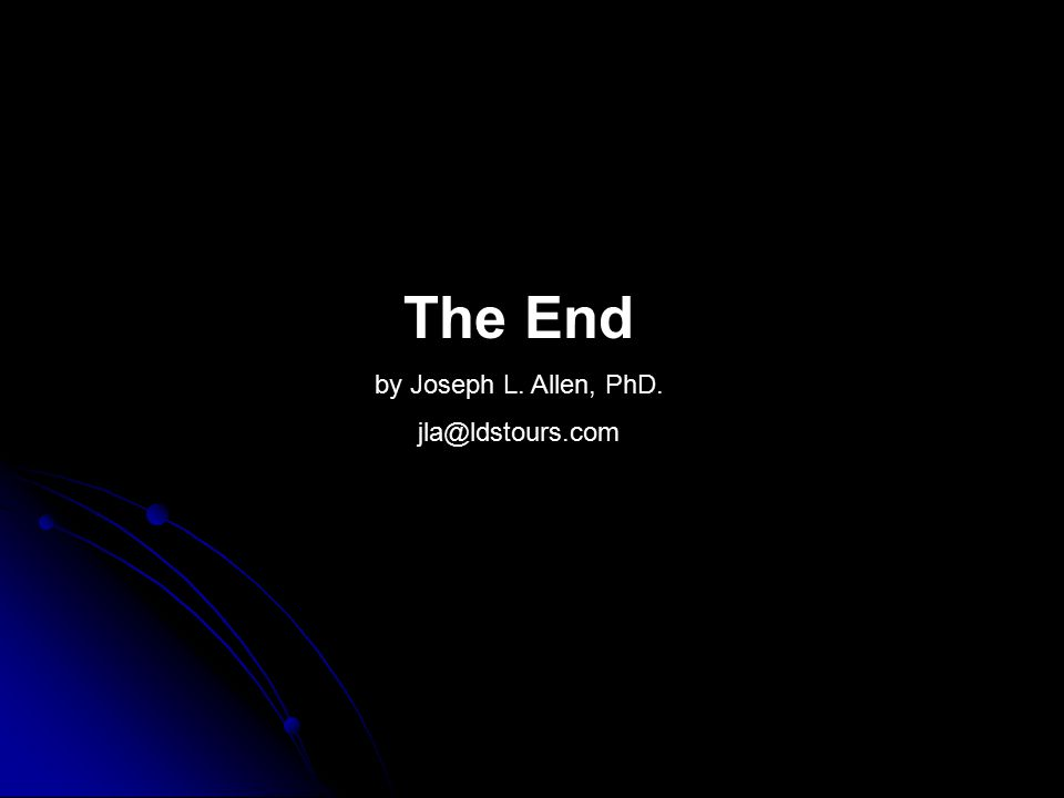 The End by Joseph L. Allen, PhD. jla@ldstours.com