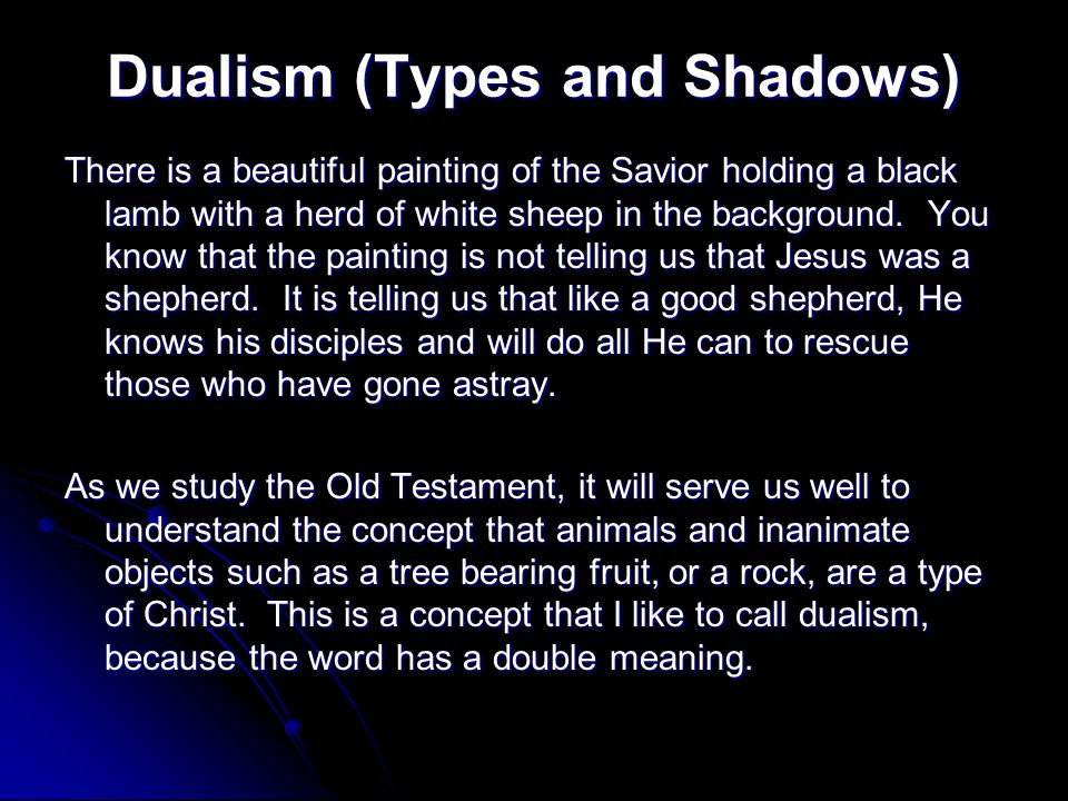 Dualism (Types and Shadows) There is a beautiful painting of the Savior holding a black lamb with a herd of white sheep in the background. You know th