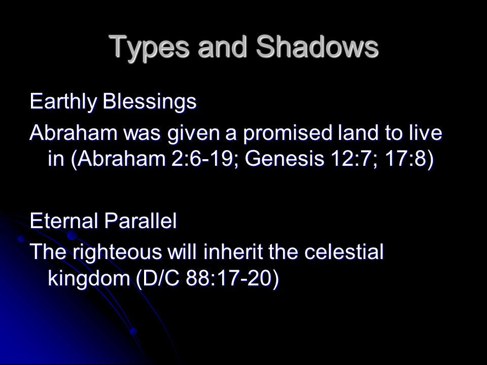 Types and Shadows Earthly Blessings Abraham was promised a great posterity (Abraham 2:9-10; Genesis 12:2-3; 17:2-6) Eternal Parallel If we keep our covenants, we are promised eternal marriage and eternal increase (D/C 132:19-22)