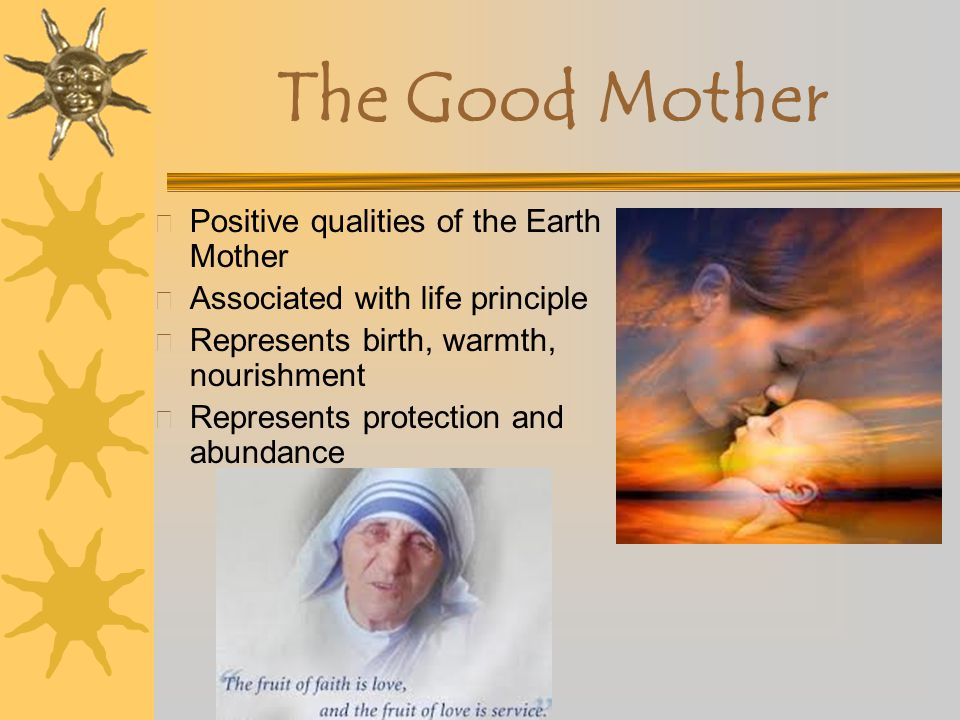 Female Archetypes X The Good Mother X The Terrible Mother –The above two represent the duality of the Earth Mother— like Mother NatureMother Nature X