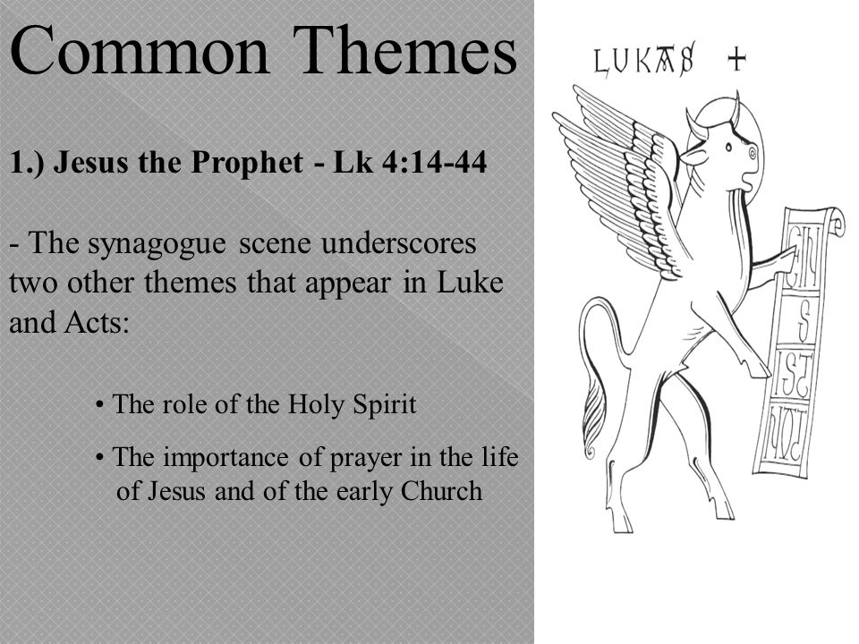 Common Themes 1.) Jesus the Prophet - Lk 4:14-44 - The synagogue scene underscores two other themes that appear in Luke and Acts: The role of the Holy
