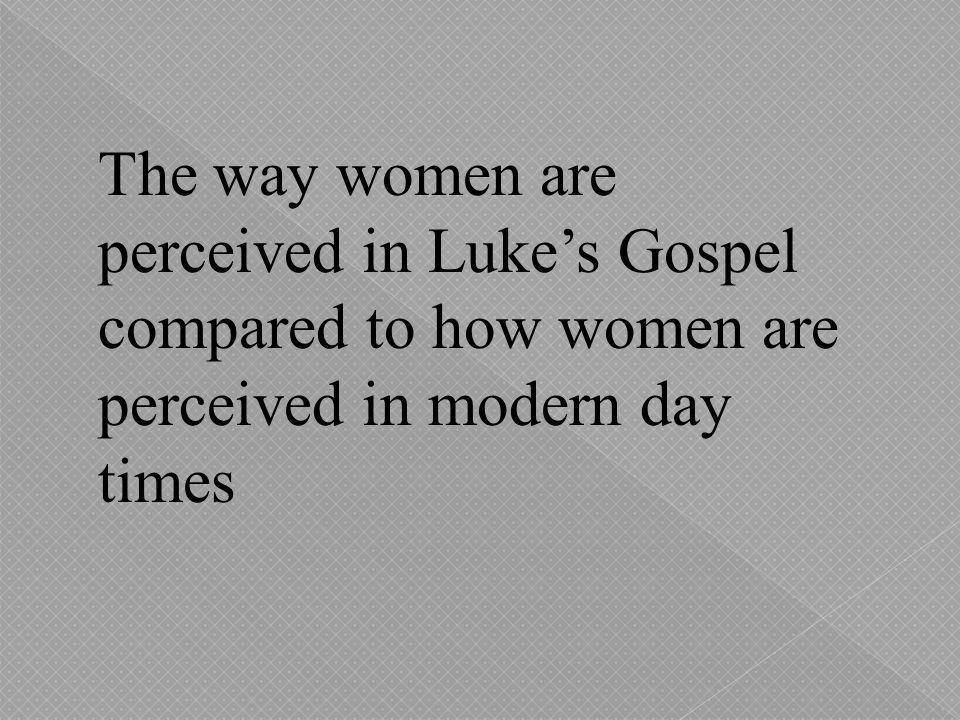 The way women are perceived in Luke's Gospel compared to how women are perceived in modern day times