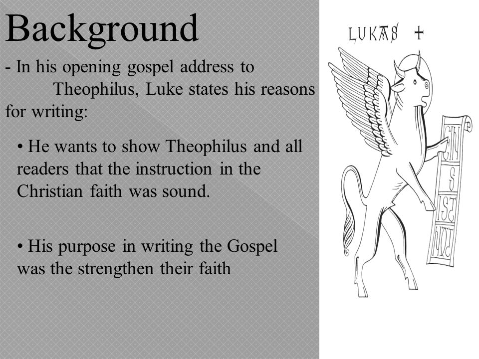 Background - In his opening gospel address to Theophilus, Luke states his reasons for writing: He wants to show Theophilus and all readers that the in