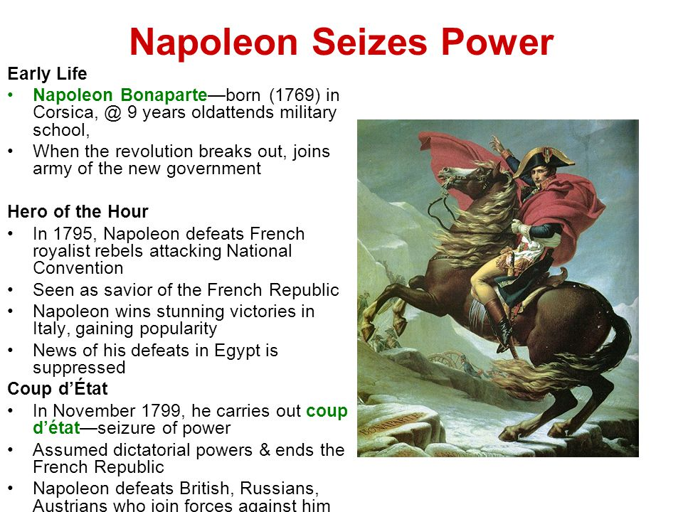 Napoleon Seizes Power Early Life Napoleon Bonaparte—born (1769) in Corsica, @ 9 years oldattends military school, When the revolution breaks out, joins army of the new government Hero of the Hour In 1795, Napoleon defeats French royalist rebels attacking National Convention Seen as savior of the French Republic Napoleon wins stunning victories in Italy, gaining popularity News of his defeats in Egypt is suppressed Coup d'État In November 1799, he carries out coup d'état—seizure of power Assumed dictatorial powers & ends the French Republic Napoleon defeats British, Russians, Austrians who join forces against him