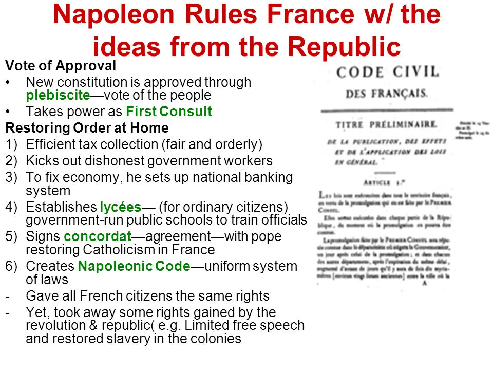 Napoleon Rules France w/ the ideas from the Republic Vote of Approval New constitution is approved through plebiscite—vote of the people Takes power as First Consult Restoring Order at Home 1)Efficient tax collection (fair and orderly) 2)Kicks out dishonest government workers 3)To fix economy, he sets up national banking system 4)Establishes lycées— (for ordinary citizens) government-run public schools to train officials 5)Signs concordat—agreement—with pope restoring Catholicism in France 6)Creates Napoleonic Code—uniform system of laws -Gave all French citizens the same rights -Yet, took away some rights gained by the revolution & republic( e.g.