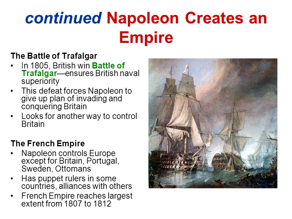 continued Napoleon Creates an Empire The Battle of Trafalgar In 1805, British win Battle of Trafalgar—ensures British naval superiority This defeat forces Napoleon to give up plan of invading and conquering Britain Looks for another way to control Britain The French Empire Napoleon controls Europe except for Britain, Portugal, Sweden, Ottomans Has puppet rulers in some countries, alliances with others French Empire reaches largest extent from 1807 to 1812