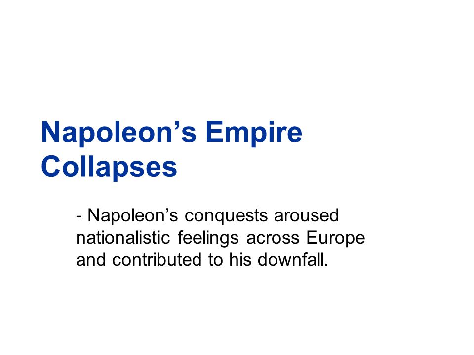 Napoleon's Empire Collapses - Napoleon's conquests aroused nationalistic feelings across Europe and contributed to his downfall.