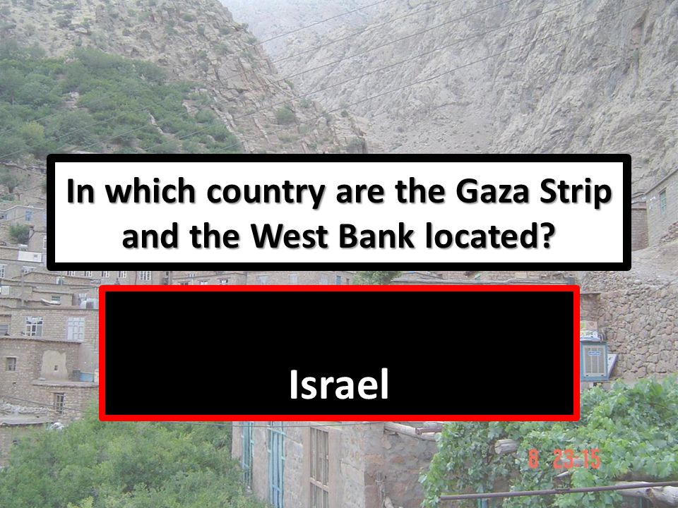 In which country are the Gaza Strip and the West Bank located? Israel