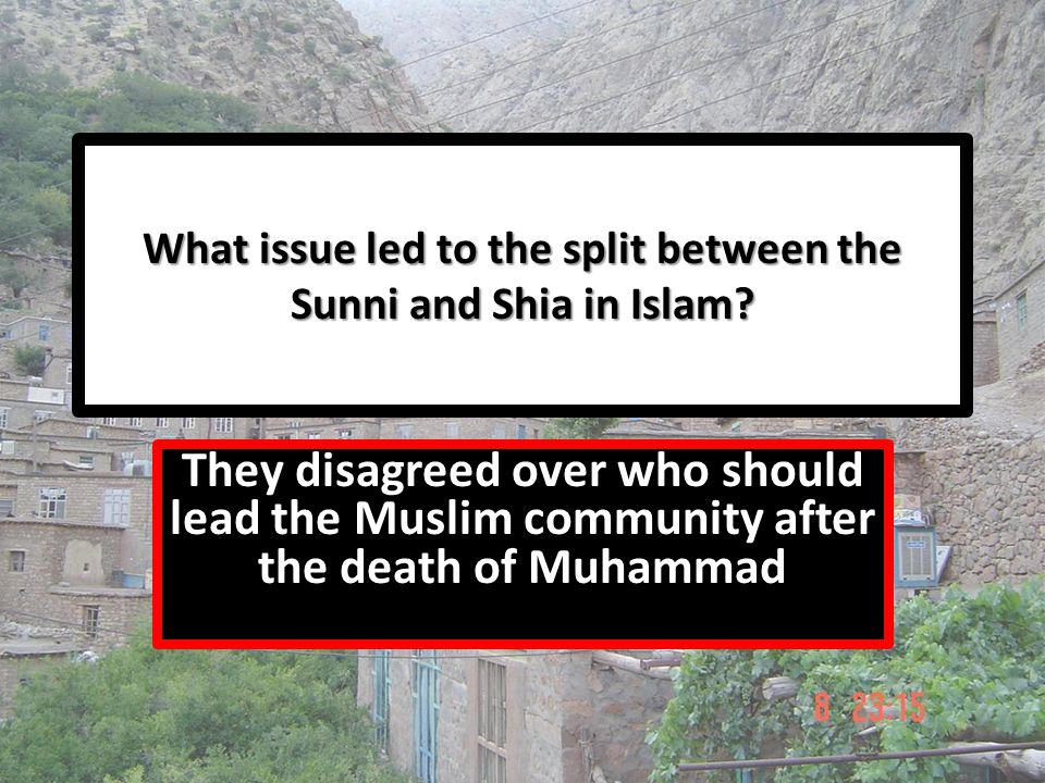 What issue led to the split between the Sunni and Shia in Islam? They disagreed over who should lead the Muslim community after the death of Muhammad