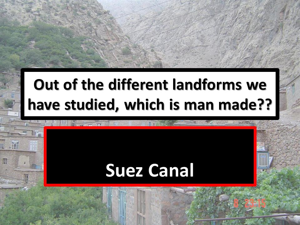 Out of the different landforms we have studied, which is man made?? Suez Canal