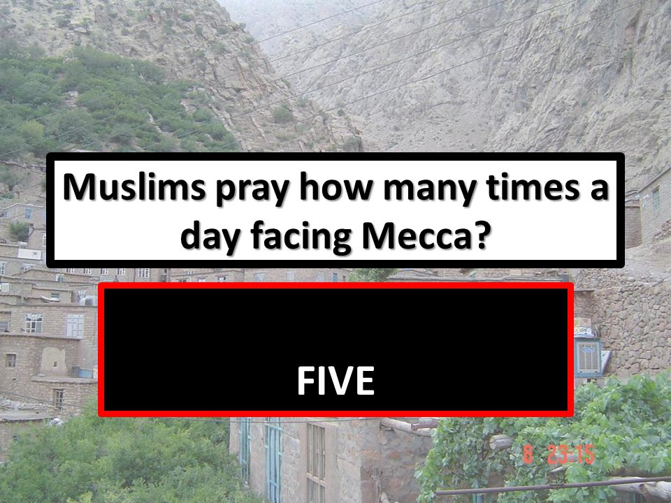 Muslims pray how many times a day facing Mecca? FIVE