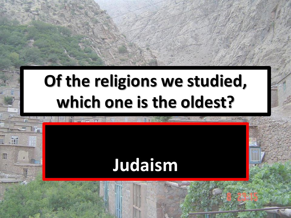 Of the religions we studied, which one is the oldest? Judaism