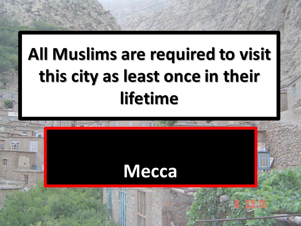 All Muslims are required to visit this city as least once in their lifetime Mecca