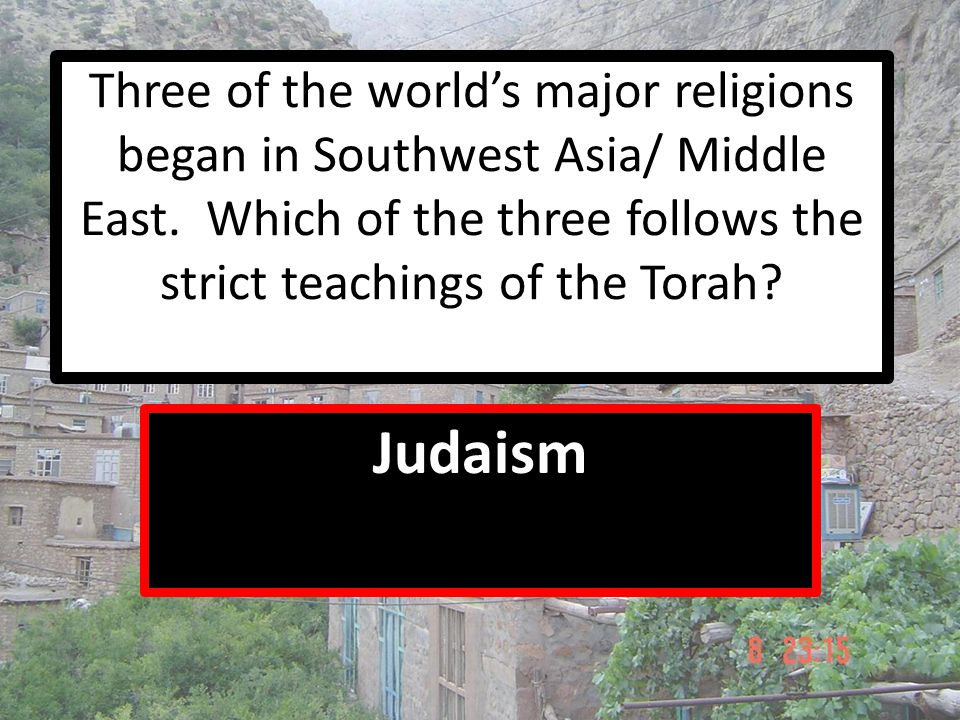 Three of the world's major religions began in Southwest Asia/ Middle East. Which of the three follows the strict teachings of the Torah? Judaism