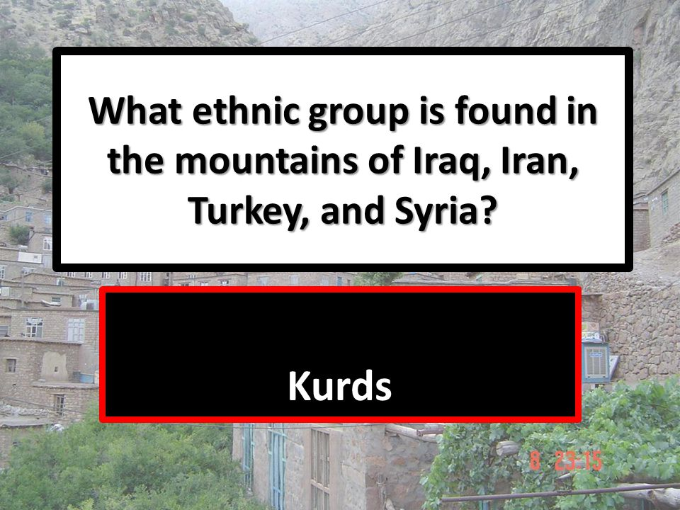 What ethnic group is found in the mountains of Iraq, Iran, Turkey, and Syria? Kurds
