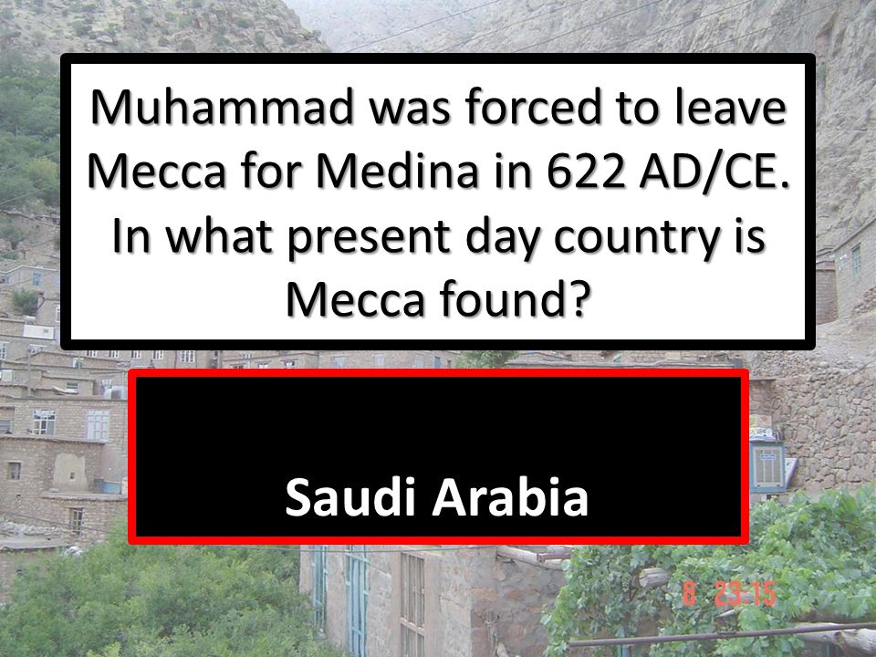 Muhammad was forced to leave Mecca for Medina in 622 AD/CE. In what present day country is Mecca found? Saudi Arabia