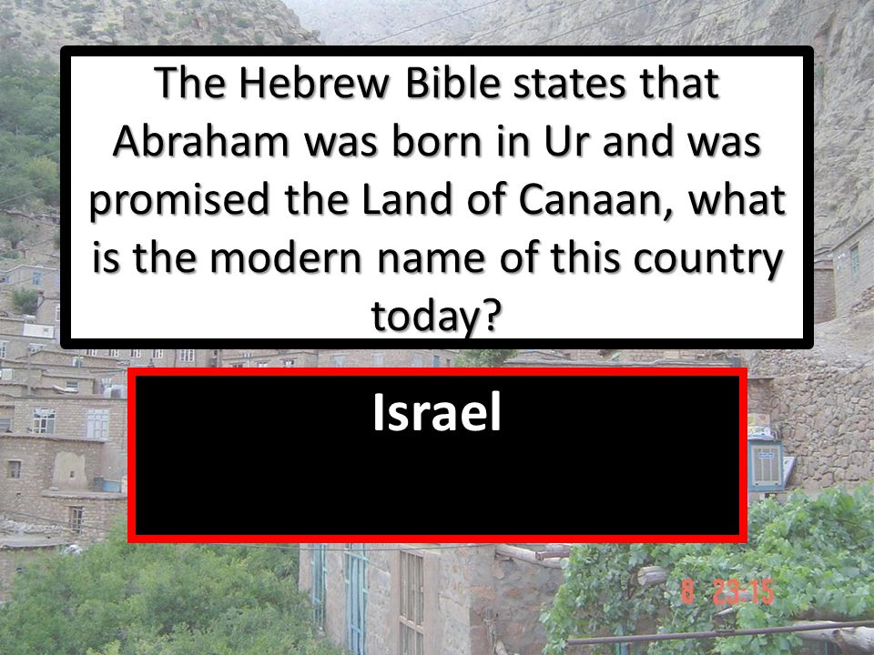 The Hebrew Bible states that Abraham was born in Ur and was promised the Land of Canaan, what is the modern name of this country today? Israel