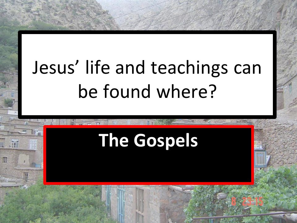 Jesus' life and teachings can be found where? The Gospels
