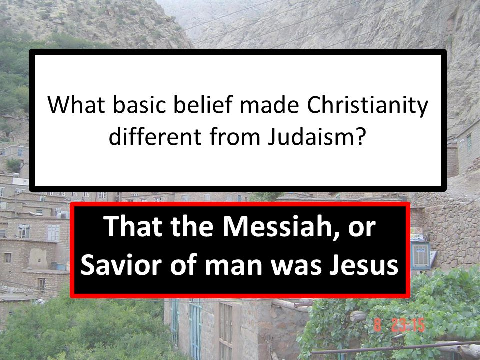 What basic belief made Christianity different from Judaism? That the Messiah, or Savior of man was Jesus