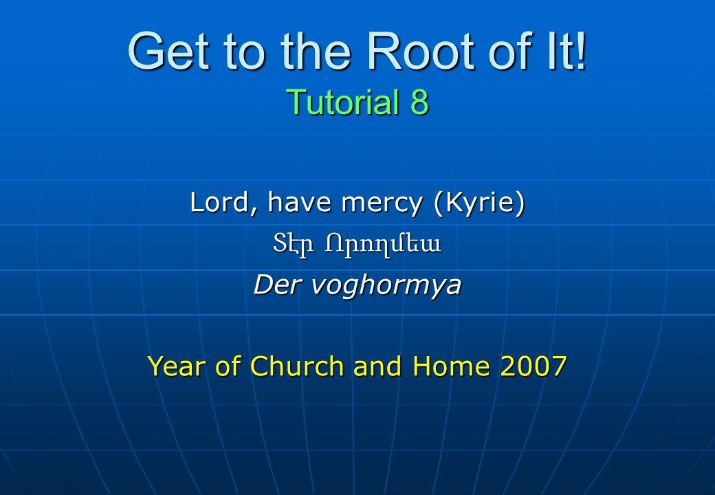 Get to the Root of It! Tutorial 8 Lord, have mercy (Kyrie) Տէր Որողմեա Der voghormya Year of Church and Home 2007