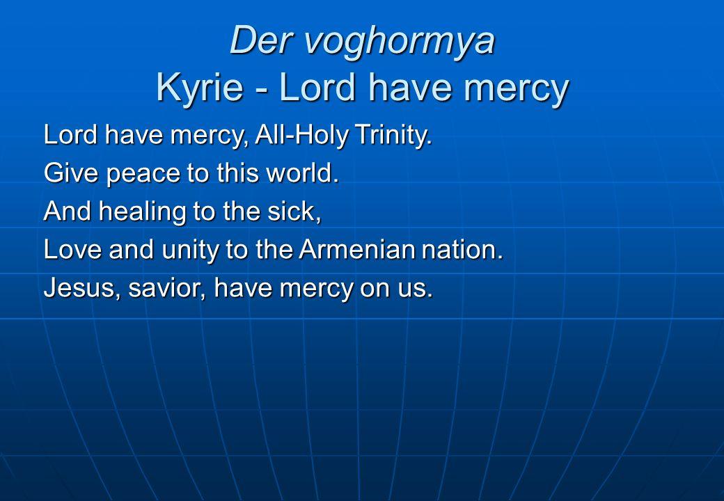 Der Voghormya, Amenasurp Yerrortutyun Lord, Have Mercy, All-Holy Trinity Տէր der = Lord di+ayr  dignified, teacher + android Տէր der = Lord di+ayr  dignified, teacher + android ողորմեա = voghormya -ya = thou command ողորմեա = voghormya -ya = thou command  Ger.