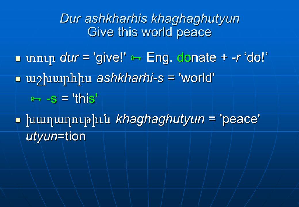 Dur ashkharhis khaghaghutyun Give this world peace տուր dur = 'give!'  Eng. donate + -r 'do!' տուր dur = 'give!'  Eng. donate + -r 'do!' աշխարհիս as