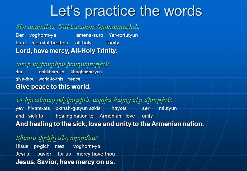 Let s practice the words Տէր ողորմեա, Ամենասուրբ Երրորդութիւն, Der voghorm-ya amena-surp Yer-rortutyun Lord merciful-be-thou all-holy Trinity Lord, have mercy, All-Holy Trinity.