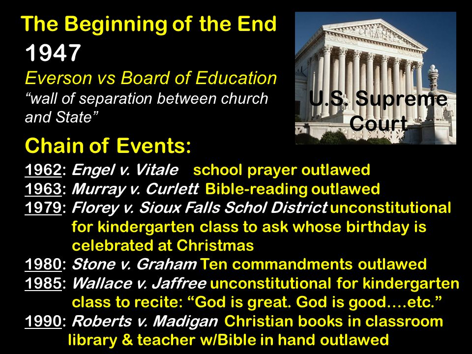 "U.S. Supreme Court The Beginning of the End 1947 Everson vs Board of Education ""wall of separation between church and State"" Chain of Events: 1962: En"