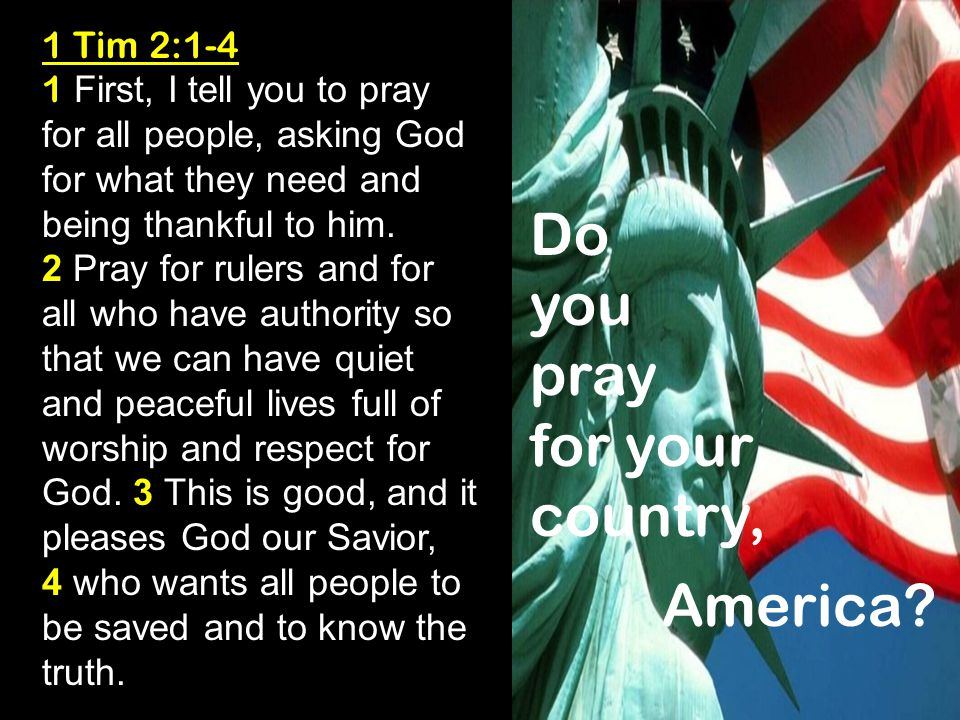 1 Tim 2:1-4 1 First, I tell you to pray for all people, asking God for what they need and being thankful to him.