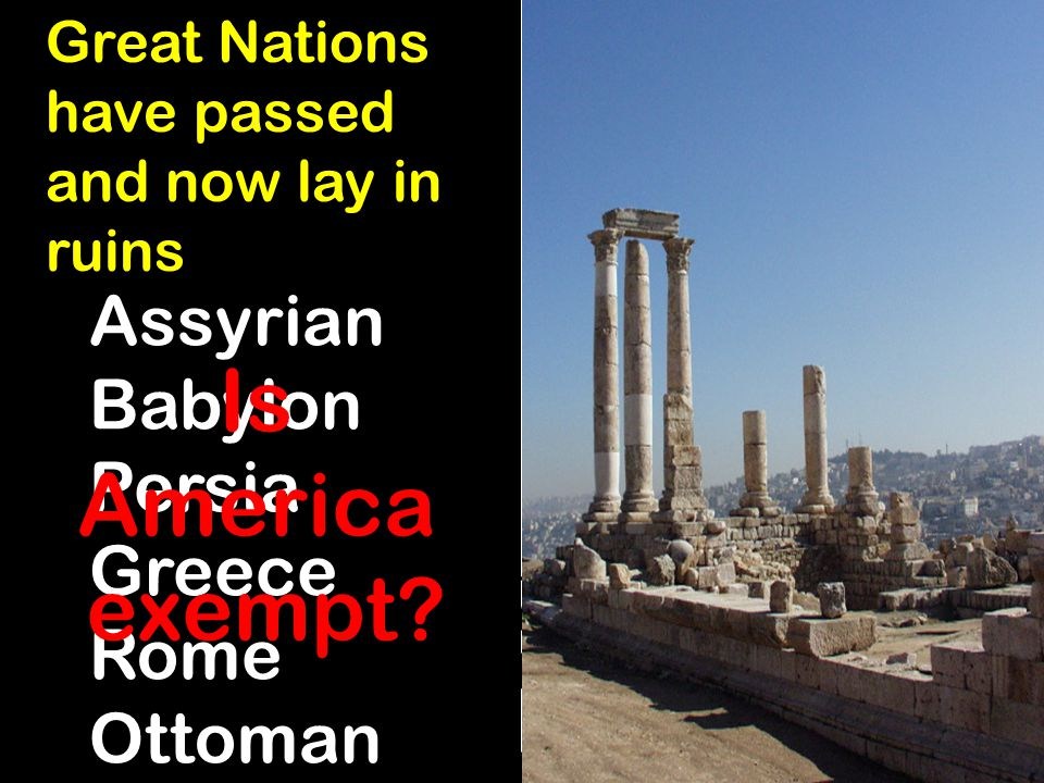 Great Nations have passed and now lay in ruins Assyrian Babylon Persia Greece Rome Ottoman Is America exempt