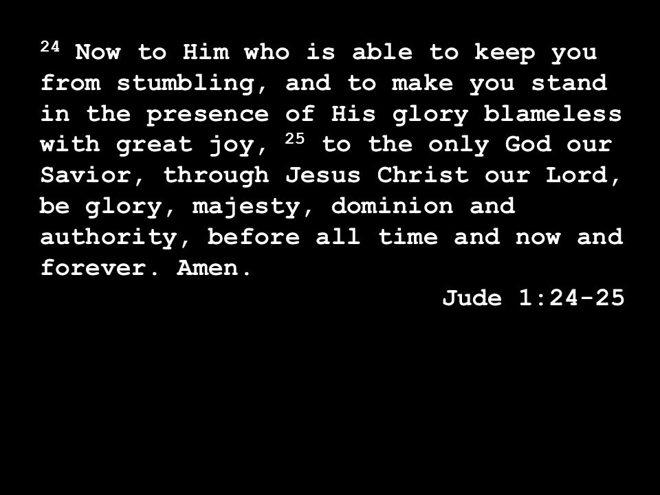 24 Now to Him who is able to keep you from stumbling, and to make you stand in the presence of His glory blameless with great joy, 25 to the only God our Savior, through Jesus Christ our Lord, be glory, majesty, dominion and authority, before all time and now and forever.