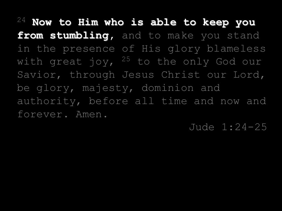 Now to Him who is able to keep you from stumbling 24 Now to Him who is able to keep you from stumbling, and to make you stand in the presence of His glory blameless with great joy, 25 to the only God our Savior, through Jesus Christ our Lord, be glory, majesty, dominion and authority, before all time and now and forever.