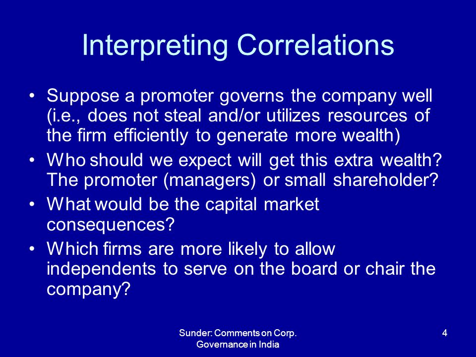 Sunder: Comments on Corp. Governance in India 4 Interpreting Correlations Suppose a promoter governs the company well (i.e., does not steal and/or uti