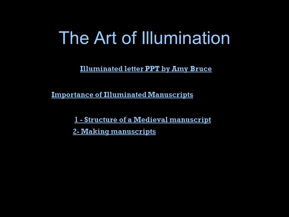 The Art of Illumination 1 - Structure of a Medieval manuscript 2- Making manuscripts Importance of Illuminated Manuscripts Illuminated letter PPT by Amy Bruce