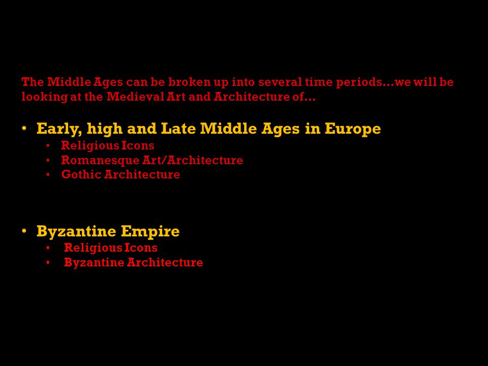 The Middle Ages can be broken up into several time periods…we will be looking at the Medieval Art and Architecture of… Early, high and Late Middle Ages in Europe Religious Icons Romanesque Art/Architecture Gothic Architecture Byzantine Empire Religious Icons Byzantine Architecture