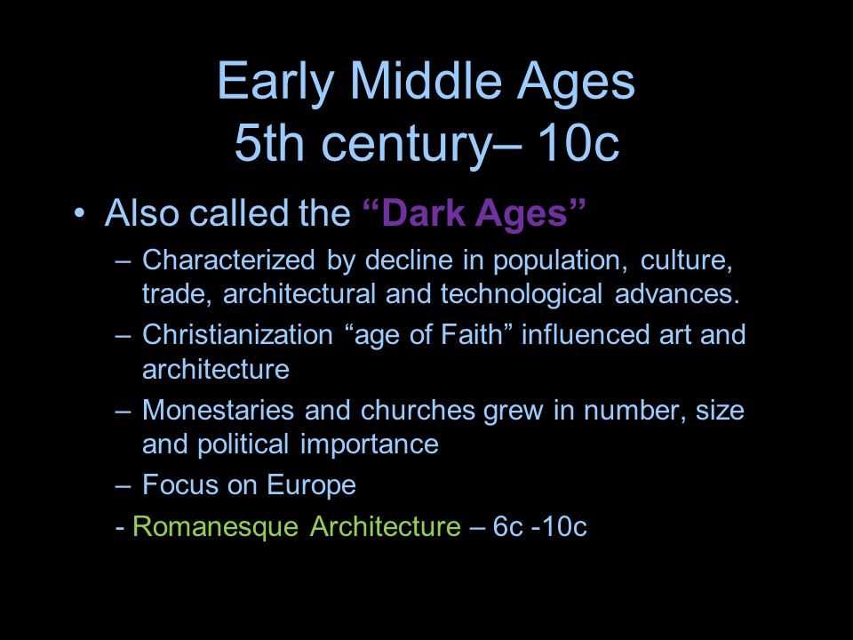 Early Middle Ages 5th century– 10c Also called the Dark Ages –Characterized by decline in population, culture, trade, architectural and technological advances.