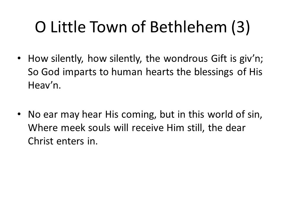 O Little Town of Bethlehem (3) How silently, how silently, the wondrous Gift is giv'n; So God imparts to human hearts the blessings of His Heav'n.