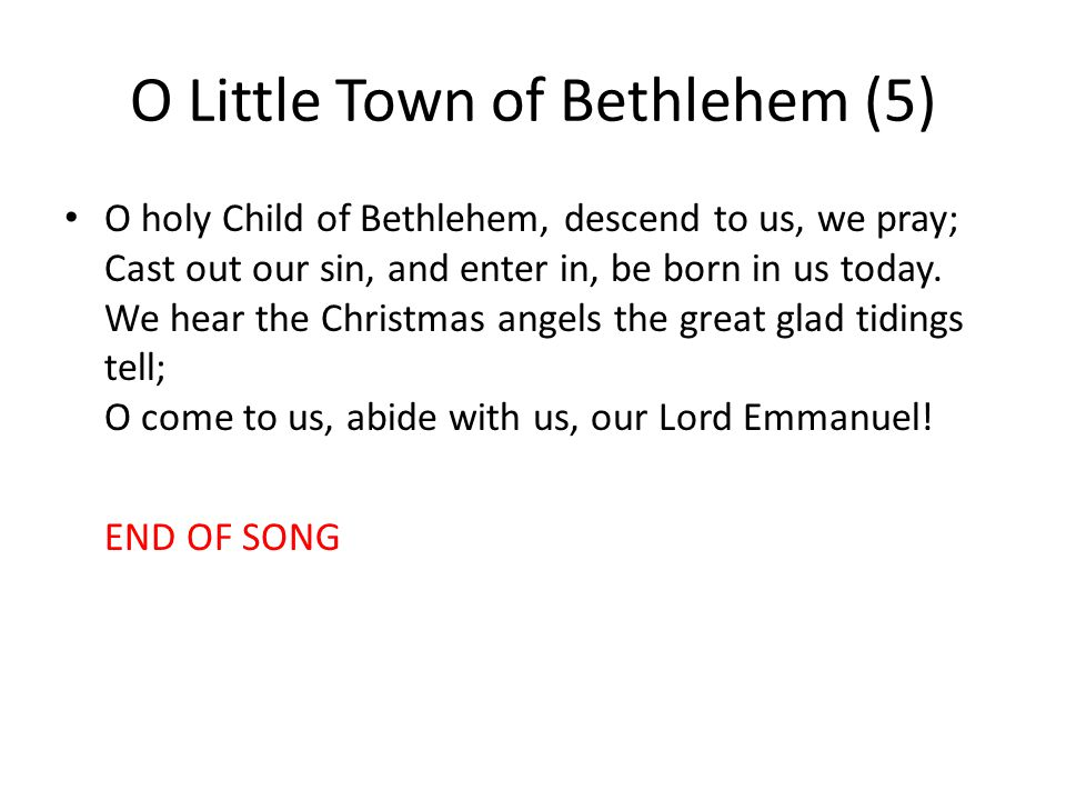 O Little Town of Bethlehem (5) O holy Child of Bethlehem, descend to us, we pray; Cast out our sin, and enter in, be born in us today.