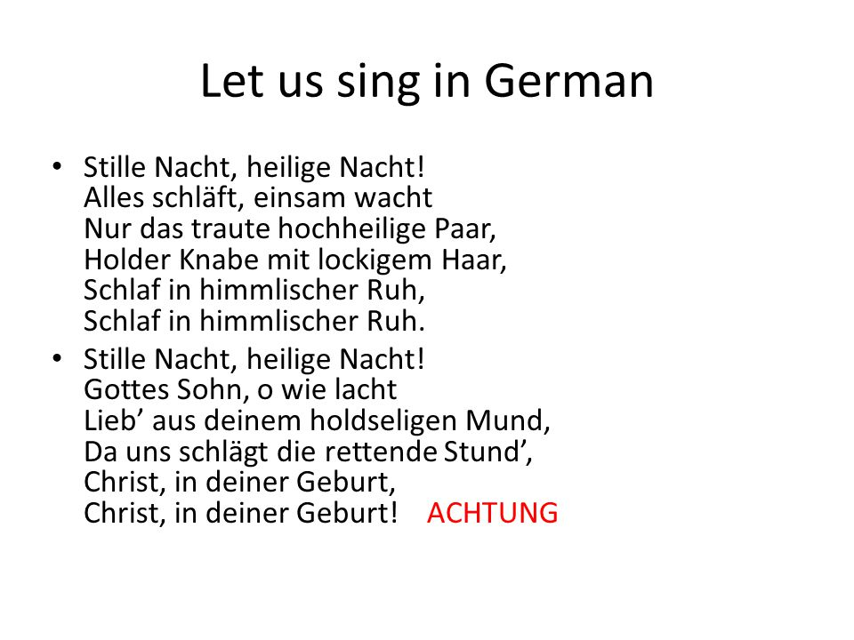 Let us sing in German Stille Nacht, heilige Nacht.