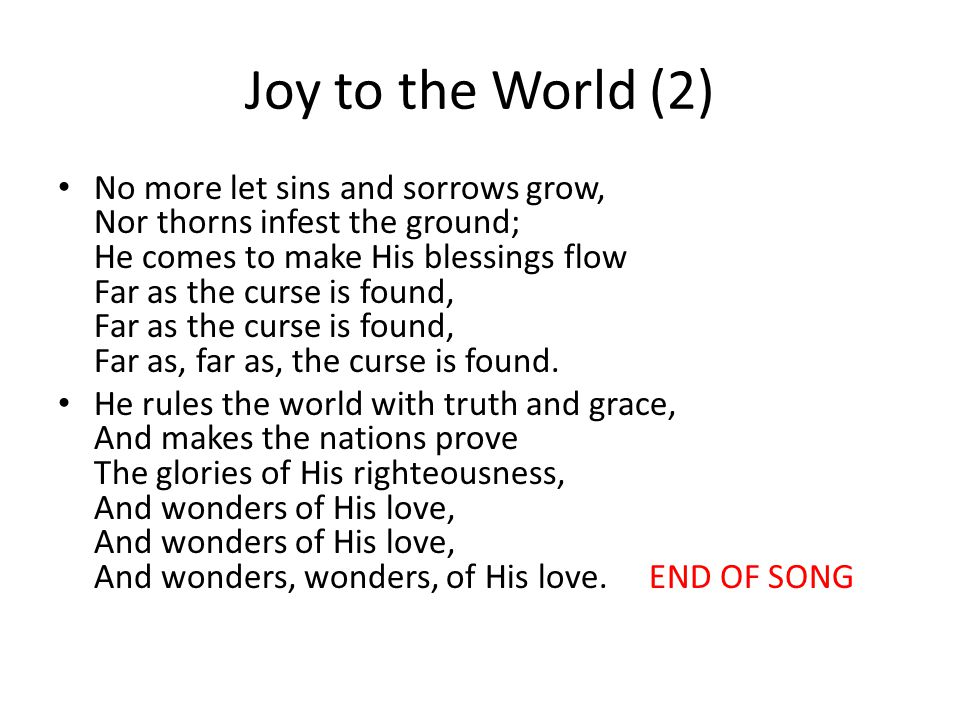 Joy to the World (2) No more let sins and sorrows grow, Nor thorns infest the ground; He comes to make His blessings flow Far as the curse is found, Far as the curse is found, Far as, far as, the curse is found.