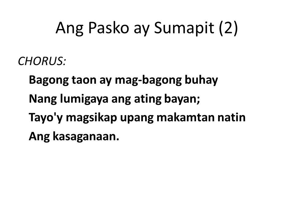Ang Pasko ay Sumapit (2) CHORUS: Bagong taon ay mag-bagong buhay Nang lumigaya ang ating bayan; Tayo y magsikap upang makamtan natin Ang kasaganaan.