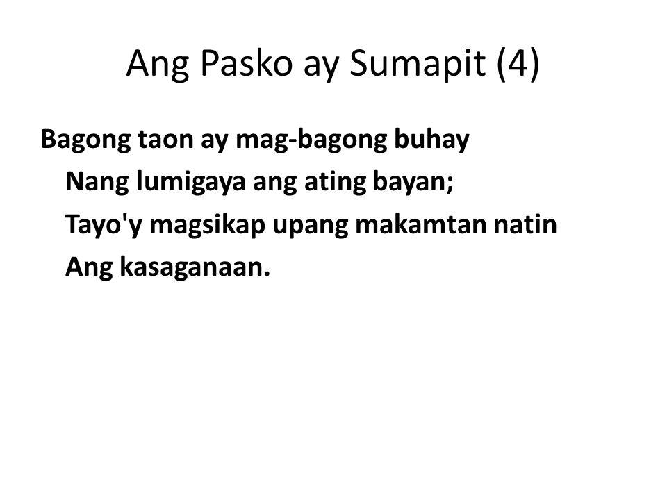Ang Pasko ay Sumapit (4) Bagong taon ay mag-bagong buhay Nang lumigaya ang ating bayan; Tayo y magsikap upang makamtan natin Ang kasaganaan.