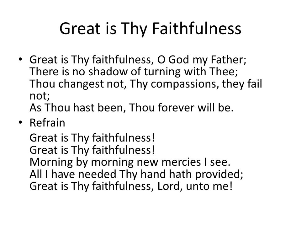 Great is Thy Faithfulness Great is Thy faithfulness, O God my Father; There is no shadow of turning with Thee; Thou changest not, Thy compassions, they fail not; As Thou hast been, Thou forever will be.