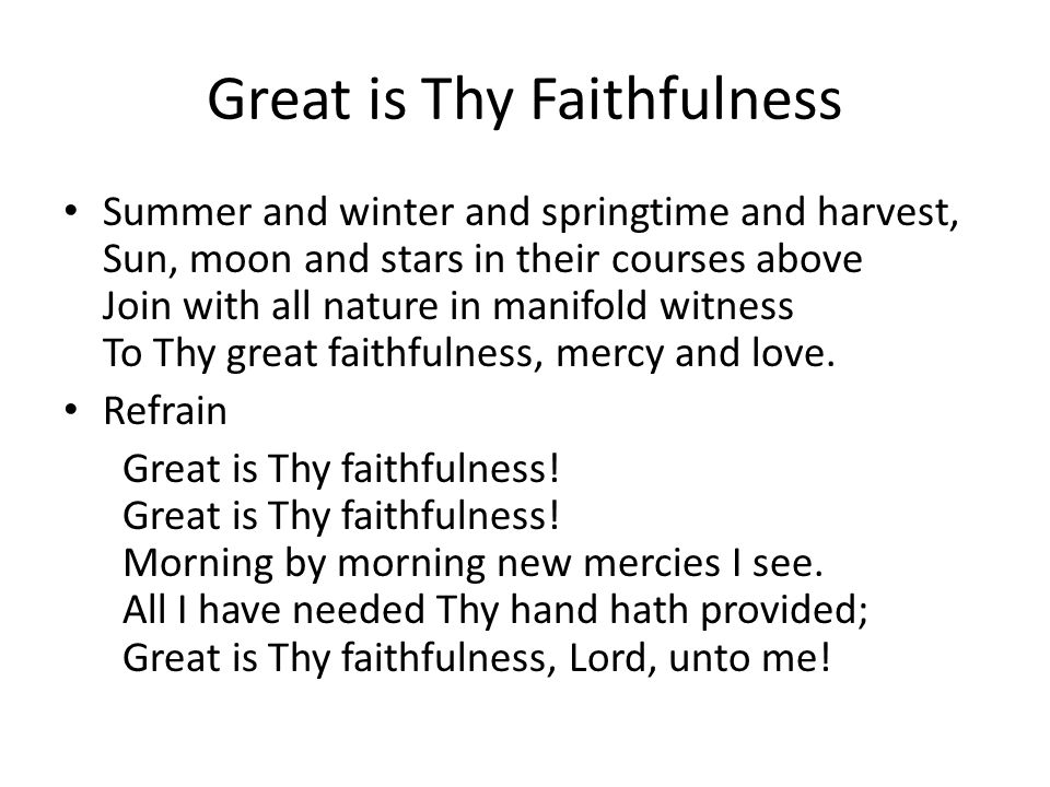 Great is Thy Faithfulness Summer and winter and springtime and harvest, Sun, moon and stars in their courses above Join with all nature in manifold witness To Thy great faithfulness, mercy and love.