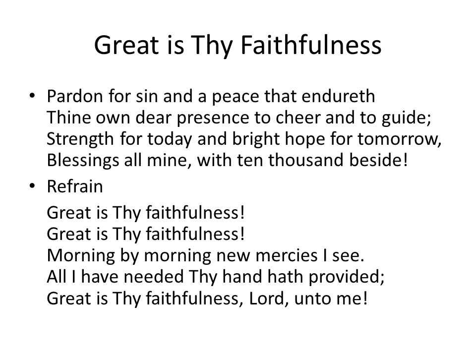 Great is Thy Faithfulness Pardon for sin and a peace that endureth Thine own dear presence to cheer and to guide; Strength for today and bright hope for tomorrow, Blessings all mine, with ten thousand beside.