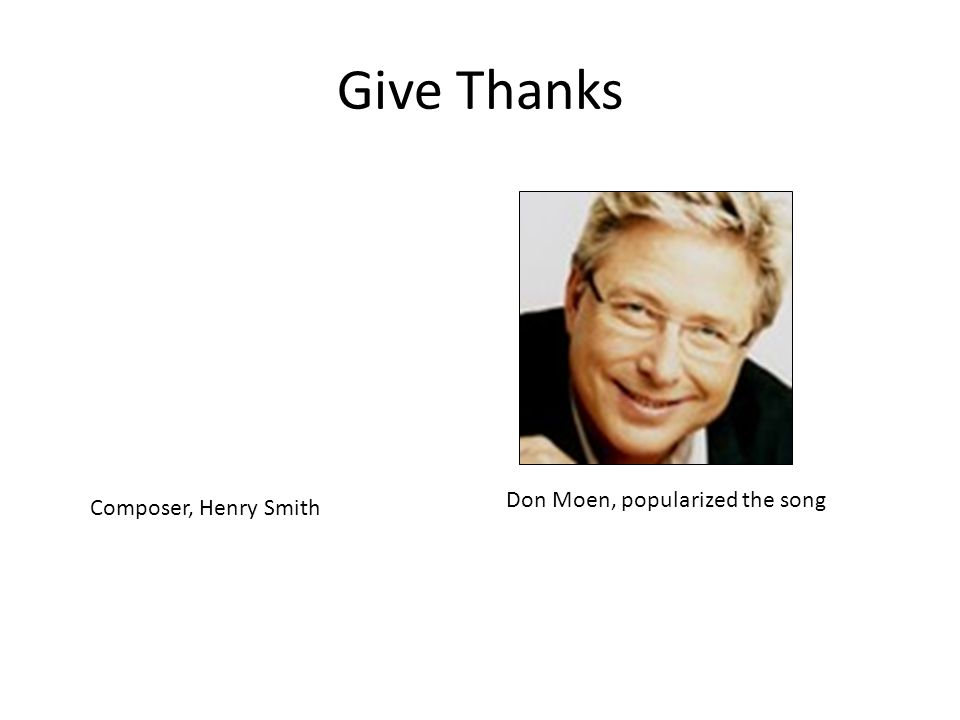 Give Thanks Don Moen, popularized the song Composer, Henry Smith