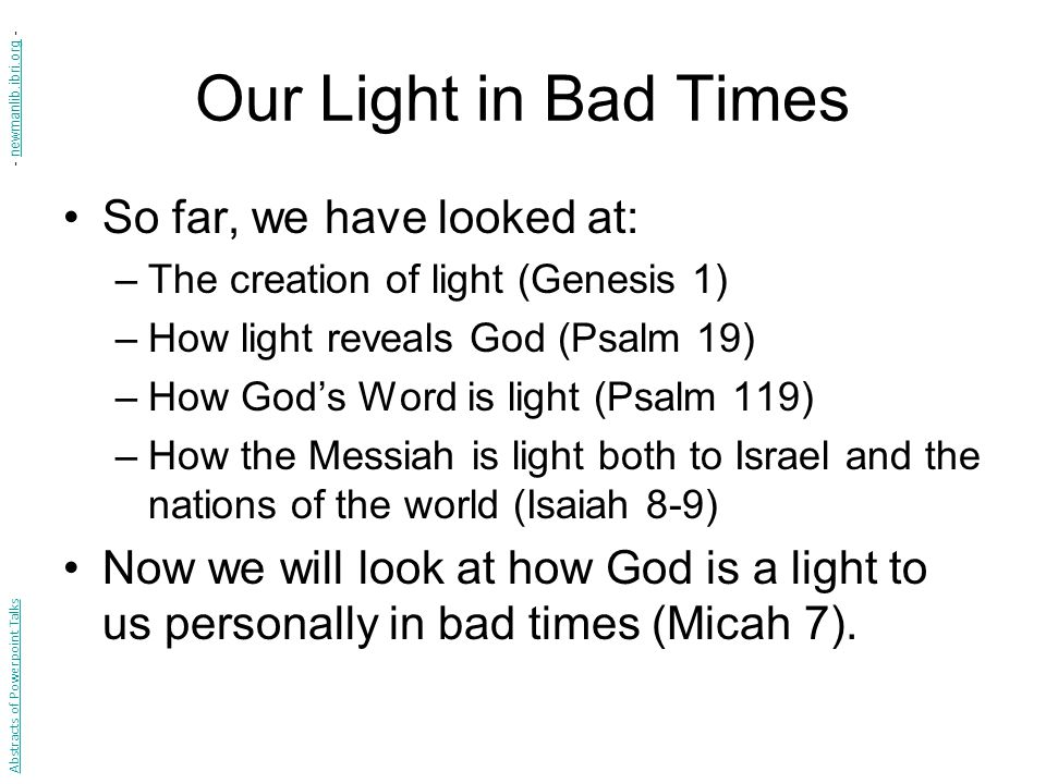 Our Light in Bad Times So far, we have looked at: –The creation of light (Genesis 1) –How light reveals God (Psalm 19) –How God's Word is light (Psalm 119) –How the Messiah is light both to Israel and the nations of the world (Isaiah 8-9) Now we will look at how God is a light to us personally in bad times (Micah 7).